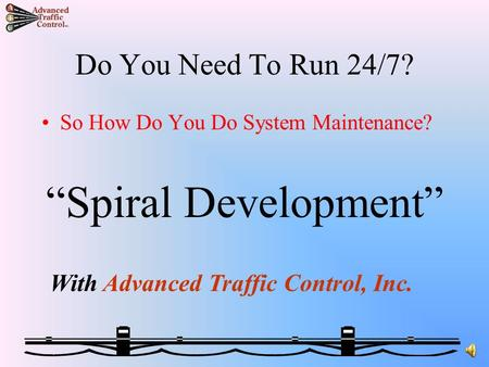 "Do You Need To Run 24/7? So How Do You Do System Maintenance? ""Spiral Development"" With Advanced Traffic Control, Inc."