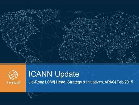 ICANN Update Jia-Rong LOW| Head, Strategy & Initiatives, APAC| Feb 2015.