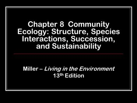 Chapter 8 Community Ecology: Structure, Species Interactions, Succession, and Sustainability Miller – Living in the Environment 13 th Edition.