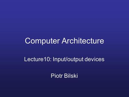 Computer Architecture Lecture10: Input/output devices Piotr Bilski.