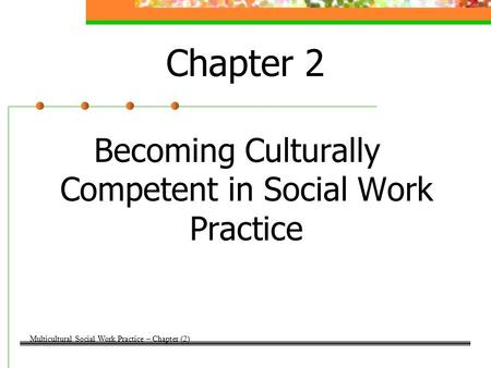 Chapter 2 Becoming Culturally Competent in Social Work Practice Multicultural Social Work Practice – Chapter (2)