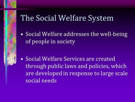 The Social Welfare System Social Welfare addresses the well-being of people in society Social Welfare Services are created through public laws and policies,