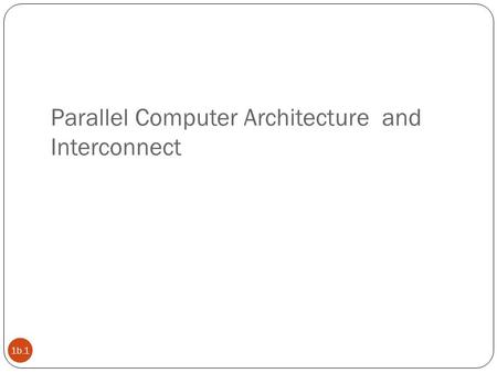 Parallel Computer Architecture and Interconnect 1b.1.