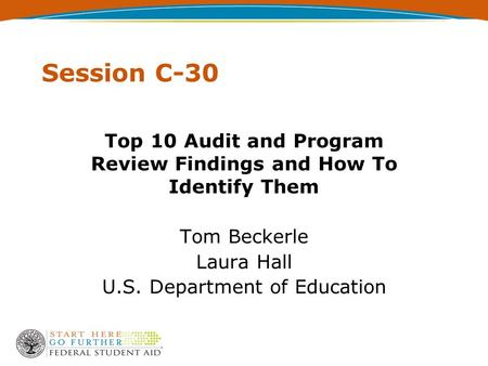 Session C-30 Top 10 Audit and Program Review Findings and How To Identify Them Tom Beckerle Laura Hall U.S. Department of Education.