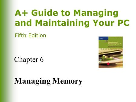 A+ Guide to Managing and Maintaining Your PC Fifth Edition Chapter 6 Managing Memory.