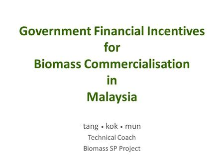 Government Financial Incentives for Biomass Commercialisation in Malaysia tang kok mun Technical Coach Biomass SP Project.