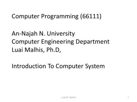 Computer Programming (66111) An-Najah N. University Computer Engineering Department Luai Malhis, Ph.D, Introduction To Computer System 1Luai M. Malhis.