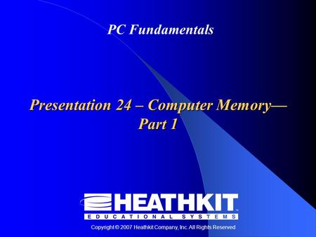 Copyright © 2007 Heathkit Company, Inc. All Rights Reserved PC Fundamentals Presentation 24 – Computer Memory— Part 1.