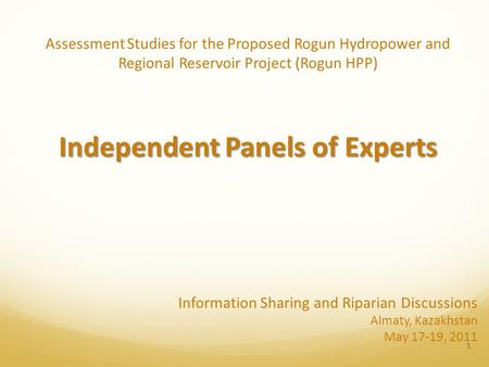 Assessment Studies for the Proposed Rogun Hydropower and Regional Reservoir Project (Rogun HPP) Independent Panels of Experts 1 Information Sharing and.