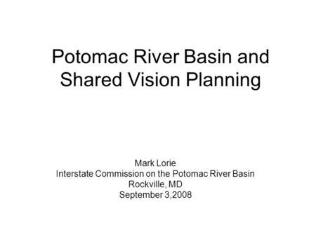 Potomac River Basin and Shared Vision Planning Mark Lorie Interstate Commission on the Potomac River Basin Rockville, MD September 3,2008.