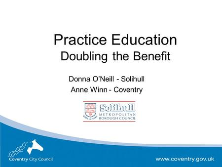 Practice Education Doubling the Benefit Donna O'Neill - Solihull Anne Winn - Coventry.
