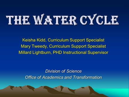 The Water Cycle Keisha Kidd, Curriculum Support Specialist Mary Tweedy, Curriculum Support Specialist Millard Lightburn, PHD Instructional Supervisor Division.