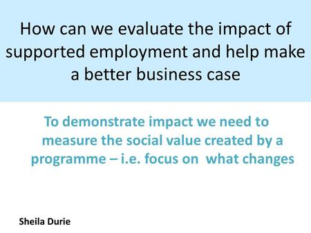 How can we evaluate the impact of supported employment and help make a better business case To demonstrate impact we need to measure the social value created.