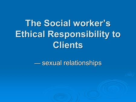 The Social worker's Ethical Responsibility to Clients — sexual relationships.
