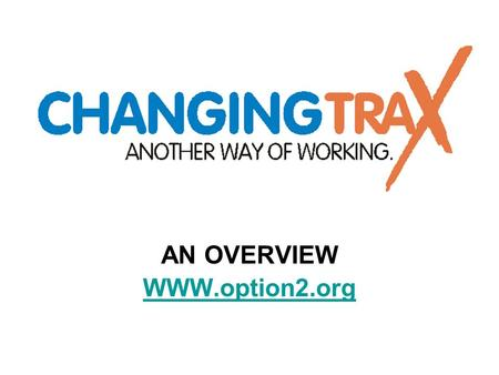 AN OVERVIEW WWW.option2.org. WHO ARE WE? Changing Trax is the overall name for two distinct programmes: Crisis Intervention Service ( 3 workers ) Strengthening.