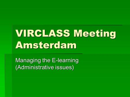 VIRCLASS Meeting Amsterdam Managing the E-learning (Administrative issues)