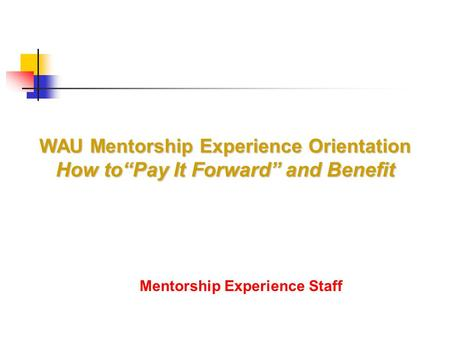 "Mentorship Experience Staff WAU Mentorship Experience Orientation How to""Pay It Forward"" and Benefit."