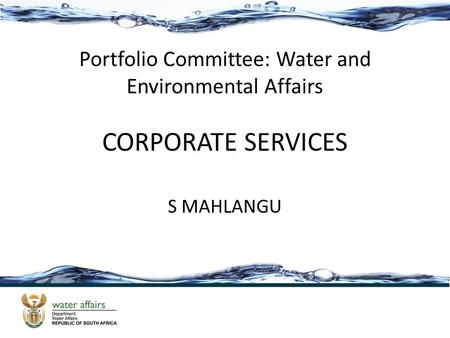 CORPORATE SERVICES S MAHLANGU Portfolio Committee: Water and Environmental Affairs.