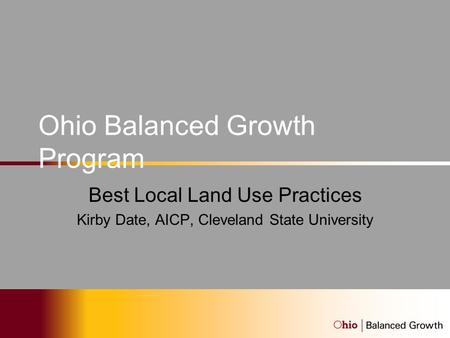 Ohio Balanced Growth Program Best Local Land Use Practices Kirby Date, AICP, Cleveland State University.