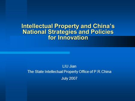 Intellectual Property and China's National Strategies and Policies for Innovation LIU Jian The State Intellectual Property Office of P.R.China July 2007.