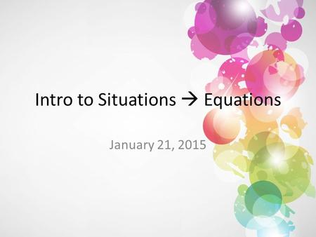 Intro to Situations  Equations January 21, 2015.