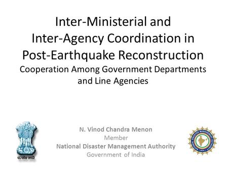 Inter-Ministerial and Inter-Agency Coordination in Post-Earthquake Reconstruction Cooperation Among Government Departments and Line Agencies N. Vinod Chandra.