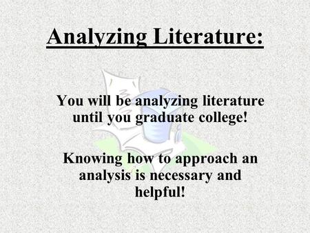 Analyzing Literature: You will be analyzing literature until you graduate college! Knowing how to approach an analysis is necessary and helpful!