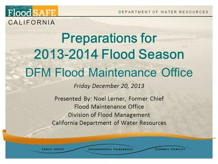 CALIFORNIA DEPARTMENT OF WATER RESOURCES Preparations for 2013-2014 Flood Season DFM Flood Maintenance Office Presented By: Noel Lerner, Former Chief Flood.