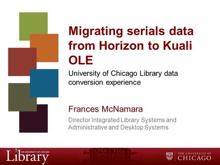 Migrating serials data from Horizon to Kuali OLE University of Chicago Library data conversion experience Frances McNamara Director Integrated Library.