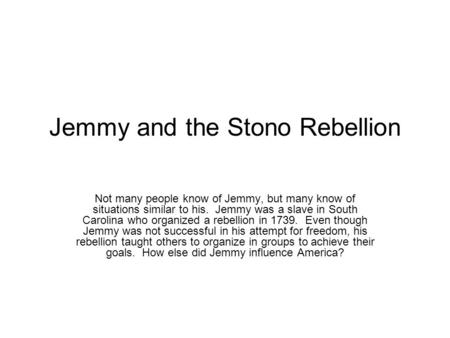 Jemmy and the Stono Rebellion Not many people know of Jemmy, but many know of situations similar to his. Jemmy was a slave in South Carolina who organized.