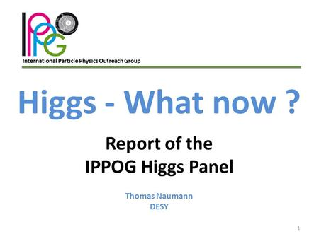 International Particle Physics Outreach Group 1 Higgs - What now ? Report of the IPPOG Higgs Panel Thomas Naumann DESY.