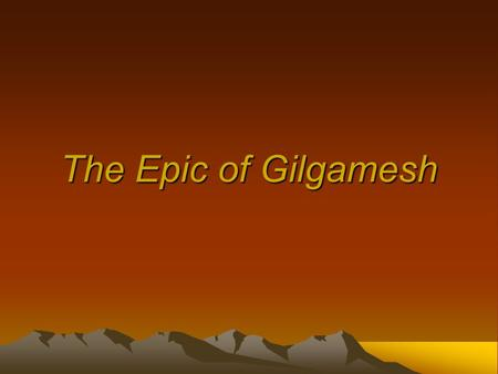 The Epic of Gilgamesh. Who Is Gilgamesh? Like most epics, The Epic of Gilgamesh is based to some degree on fact. –Scholars believe that Gilgamesh was.