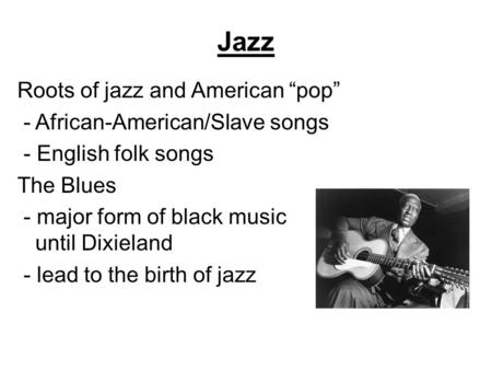 "Jazz Roots of jazz and American ""pop"" - African-American/Slave songs - English folk songs The Blues - major form of black music until Dixieland - lead."