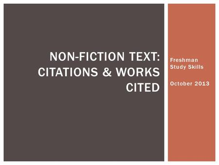 Freshman Study Skills October 2013 NON-FICTION TEXT: CITATIONS & WORKS CITED.