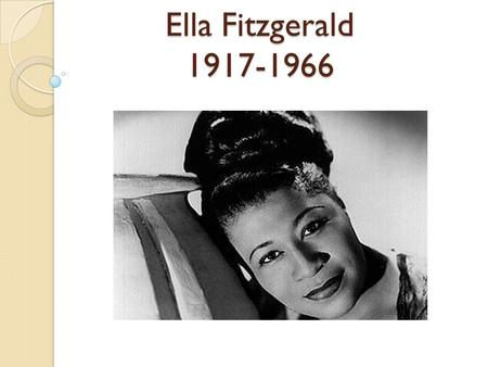 Ella Fitzgerald 1917-1966. Background On Ella Born April 25, 1917 – Newport News, VA Died- June 15, 1966 – Beverly Hills, CA due to diabetes, congestive.