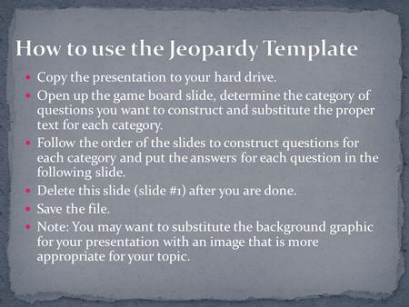 Copy the presentation to your hard drive. Open up the game board slide, determine the category of questions you want to construct and substitute the proper.