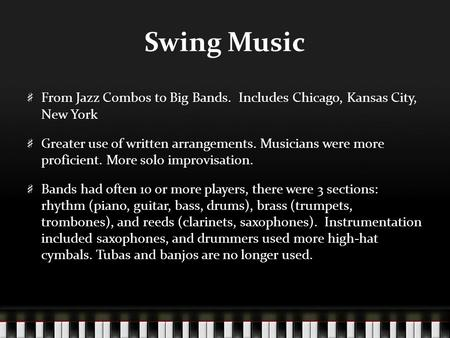 Swing Music From Jazz Combos to Big Bands. Includes Chicago, Kansas City, New York Greater use of written arrangements. Musicians were more proficient.