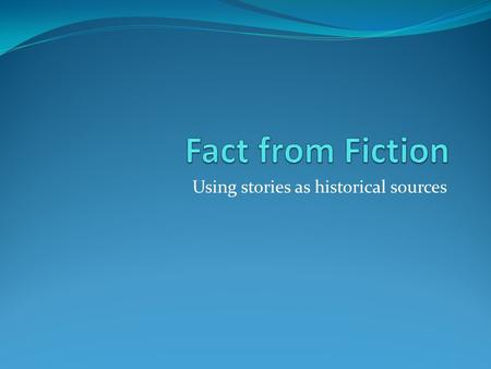 Using stories as historical sources. Using Fiction Fictional accounts can be used to understand the past. Can tell us about a culture's beliefs, norms,