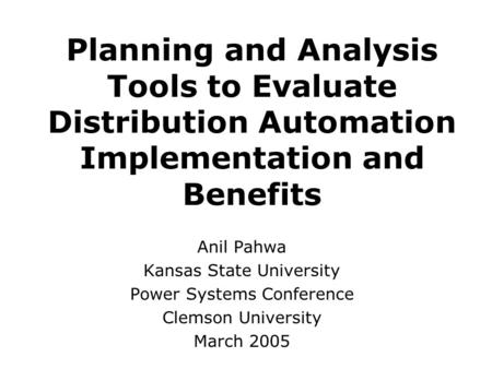 Planning and Analysis Tools to Evaluate Distribution Automation Implementation and Benefits Anil Pahwa Kansas State University Power Systems Conference.