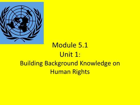 Module 5.1 Unit 1 : Building Background Knowledge on Human Rights.