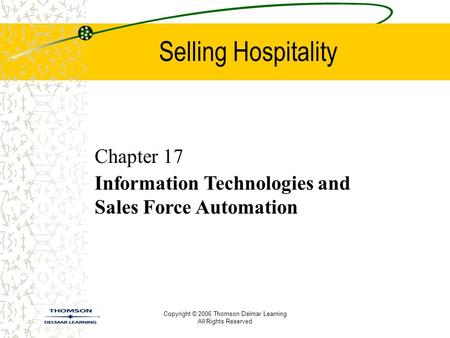 Copyright © 2006 Thomson Delmar Learning All Rights Reserved Selling Hospitality Chapter 17 Information Technologies and Sales Force Automation.