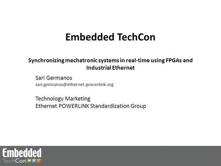 Embedded TechCon Synchronizing mechatronic systems in real-time using FPGAs and Industrial Ethernet Sari Germanos