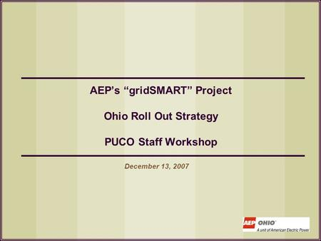 "AEP's ""gridSMART"" Project Ohio Roll Out Strategy PUCO Staff Workshop December 13, 2007."