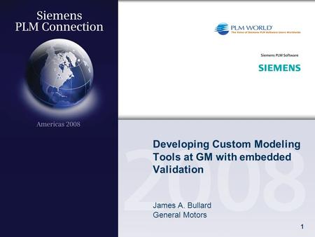 1 Developing Custom Modeling Tools at GM with embedded Validation James A. Bullard General Motors.