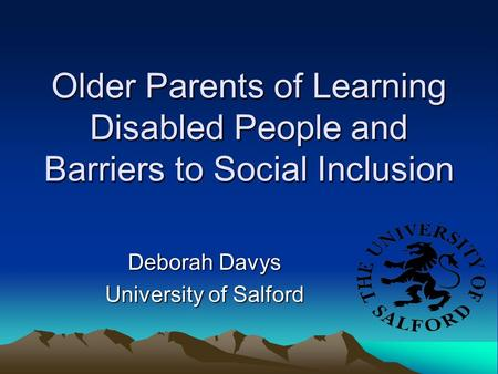 Older Parents of Learning Disabled People and Barriers to Social Inclusion Deborah Davys University of Salford.