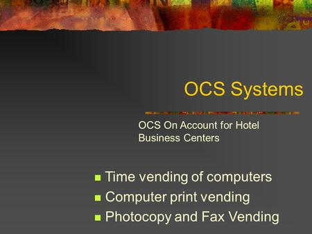 OCS Systems Time vending of computers Computer print vending Photocopy and Fax Vending OCS On Account for Hotel Business Centers.