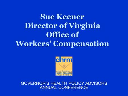 Sue Keener Director of Virginia Office of Workers' Compensation GOVERNOR'S HEALTH POLICY ADVISORS ANNUAL CONFERENCE.