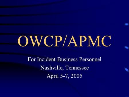 OWCP/APMC For Incident Business Personnel Nashville, Tennessee April 5-7, 2005.