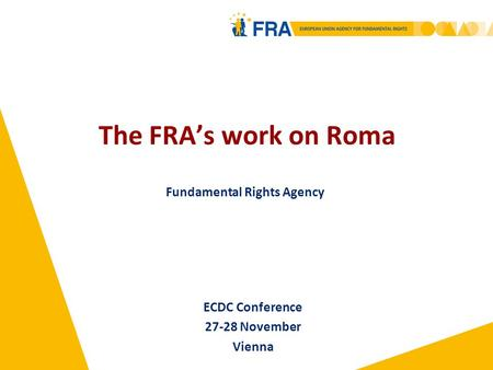 The FRA's work on Roma Fundamental Rights Agency ECDC Conference 27-28 November Vienna.