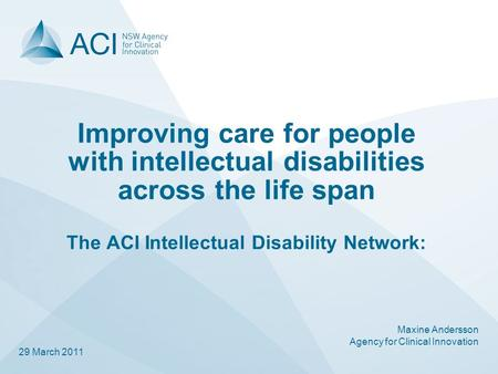 Improving care for people with intellectual disabilities across the life span The ACI Intellectual Disability Network: Maxine Andersson Agency for Clinical.